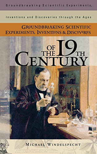 9780313319693: Groundbreaking Scientific Experiments, Inventions, and Discoveries of the 19th Century (Groundbreaking Scientific Experiments, Inventions and Discoveries through the Ages)