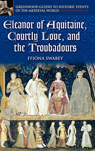 9780313325236: Eleanor of Aquitaine, Courtly Love, and the Troubadours (Greenwood Guides to Historic Events of the Medieval World)