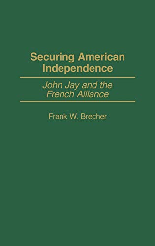 9780313325915: Securing American Independence: John Jay and the French Alliance (Contributions to the Study of World History)