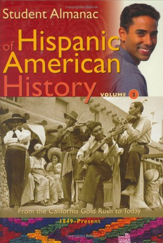 Student Almanac of Hispanic American History: Volume 2, From the California Gold Rush to Today, ...
