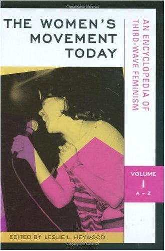The Women's Movement Today: An Encyclopedia of Third-Wave Feminism, Vol. 1: A-Z: Heywood, ...
