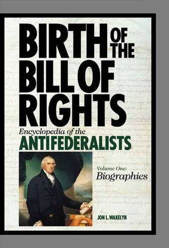 9780313331947: Birth of the Bill of Rights: Encyclopedia of the Antifederalists, Volume I, Biographies