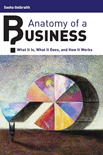 Anatomy of a Business: What It Is, What It Does, and How It Works: Galbraith, Sasha P.