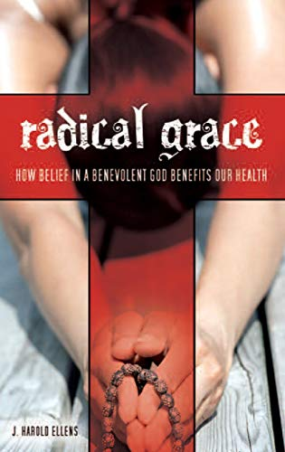 Radical Grace: How Belief in a Benevolent God Benefits Our Health (Psychology, Religion, and Spirituality) (0313348162) by J. Harold Ellens