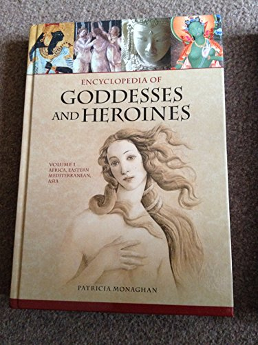 Encyclopedia of Goddesses and Heroines: Volume 1: Africa, Eastern Mediterranean, Asia: Monaghan, ...