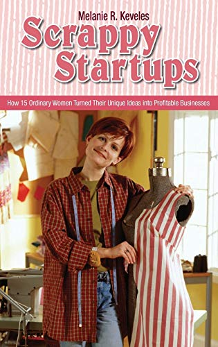 9780313365119: Scrappy Startups: How 15 Ordinary Women Turned Their Unique Ideas into Profitable Businesses