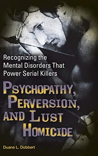 9780313366215: Psychopathy, Perversion, and Lust Homicide: Recognizing the Mental Disorders That Power Serial Killers (Forensic Psychology)