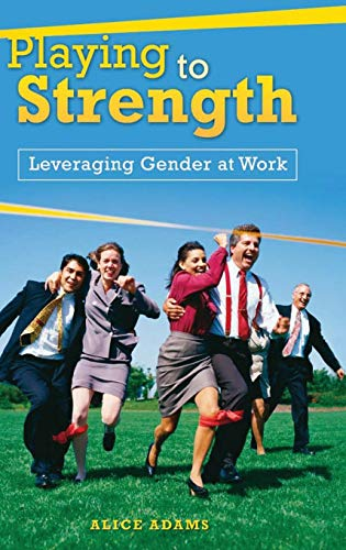 Playing to Strength: Leveraging Gender at Work: Alice Adams