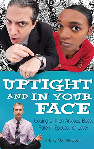 Uptight and In Your Face: Coping with an Anxious Boss, Parent, Spouse, or Lover: Brown, Nina W.