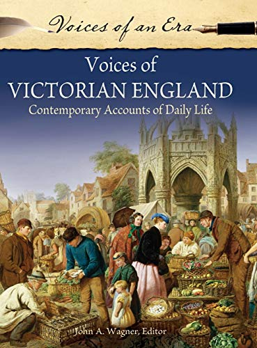 Voices of Victorian England: Contemporary Accounts of Daily Life (Voices of an Era): Wagner, John A...