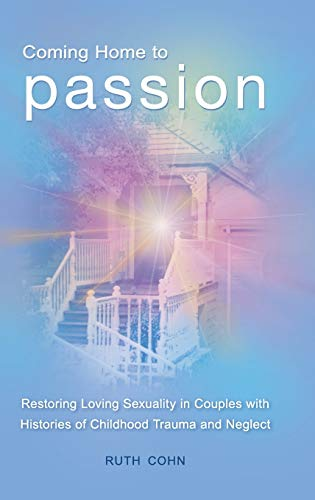 Coming Home to Passion: Restoring Loving Sexuality in Couples with Histories of Childhood Trauma ...