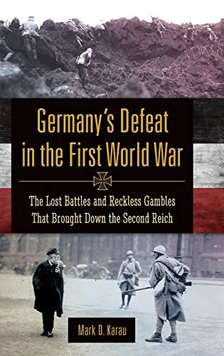 9780313396199: Germany's Defeat in the First World War: The Lost Battles and Reckless Gambles That Brought Down the Second Reich