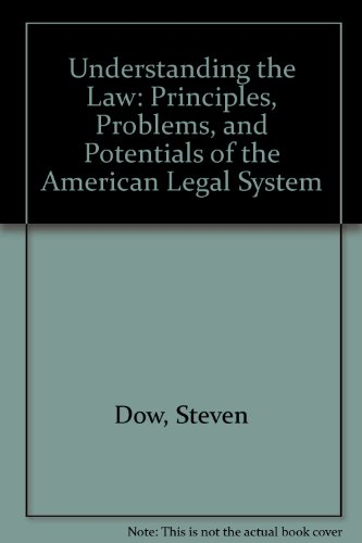Understanding the Law : Principles, Problems and Potentials of the American Legal System: Dow, ...