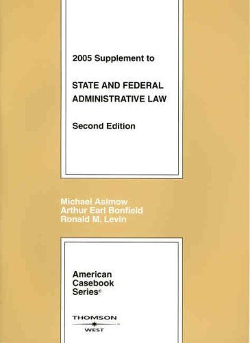2005 Supplement to State and Federal Administrative Law (American Casebook Series): Michael Asimow,...