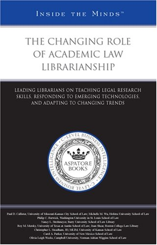 9780314194107: The Changing Role of Academic Law Librarianship: Leading Librarians on Teaching Legal Research Skills, Responding to Emerging Technologies, and Adapting to Changing Trends (Inside the Minds)