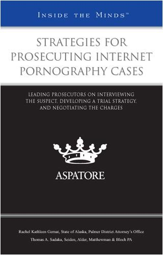 Strategies for Prosecuting Internet Pornography Cases: Leading Prosecutors on Interviewing the Suspect, Developing a Trial Strategy, and Negotiating the Charges (Inside the Minds) (0314202331) by Aspatore Books Staff