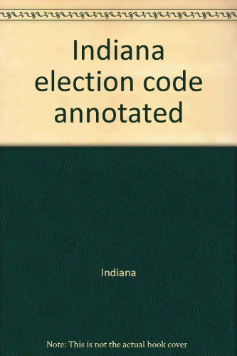 Indiana election code annotated: Indiana