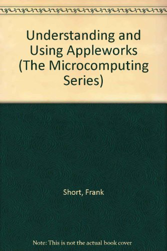 Understanding and Using Appleworks (The Microcomputing Series): Short, Frank