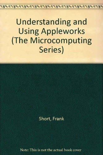 Understanding and Using Appleworks (The Microcomputing Series): Short, Frank