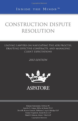 Construction Dispute Resolution, 2013 ed.: Leading Lawyers on Navigating the ADR Process, Drafting Effective Contracts, and Managing Client Expectations (Inside the Minds) (0314287477) by Multiple Authors