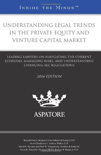 Understanding Legal Trends in the Private Equity and Venture Capital Market, 2014 Ed.: Leading ...