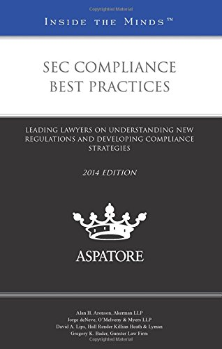 SEC Compliance Best Practices, 2014 ed.: Leading Lawyers on Understanding New Regulations and ...