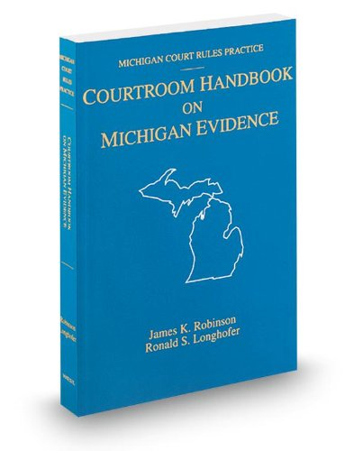 Courtroom Handbook on Michigan Evidence, 2013 ed. (Michigan Court Rules Practice): James Robinson, ...