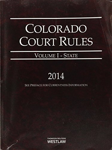 Colorado Court Rules - State, 2014 ed. (Vol. I, Colorado Court Rules): Thomson Westlaw