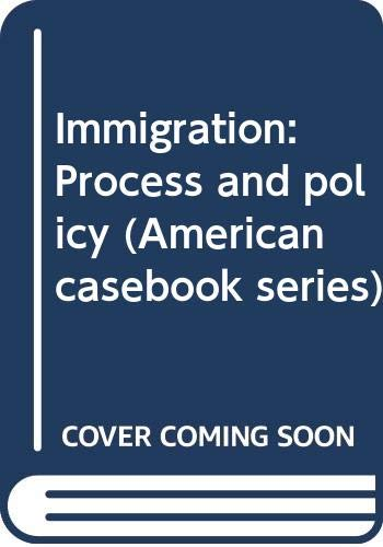 Immigration: Process and policy (American casebook series): Aleinikoff, Thomas Alexander