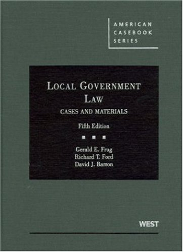 Local Government Law: Cases and Materials: Frug, Gerald E./ Ford, Richard T./ Barron, David J.