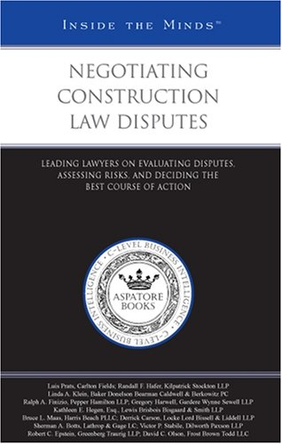 Negotiating Construction Law Disputes: Leading Lawyers on Evaluating Disputes, Assessing Risks, and Deciding the Best Course of Action (Inside the Minds) (0314989773) by Aspatore Books