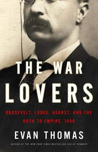 9780316004091: The War Lovers: Roosevelt, Lodge, Hearst, and the Rush to Empire, 1898