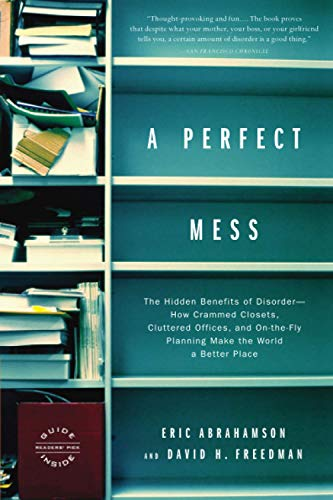 9780316013994: A Perfect Mess: The Hidden Benefits of Disorder--How Crammed Closets, Cluttered Offices, and On-the-Fly Planning Make the World a Better Place