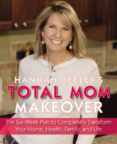 9780316017190: Hannah Keeley's Total Mom Makeover: The Six-Week Plan to Completely Transform Your Home, Health, Family, and Life