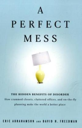 9780316017534: A Perfect Mess: The Hidden Benefits of Disorder. How crammed closets, cluttered offices, and on-the-fly planning make the world a better place
