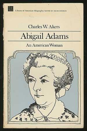 Abigail Adams: An American Woman: Akers, Charles W.; Handlin, Oscar
