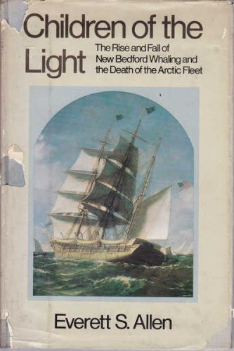 CHILDREN OF THE LIGHT THE RISE AND FALL OF NEW BEDFORD WHALING AND THE DEATH OF THE ARCTIC FLEET: ...