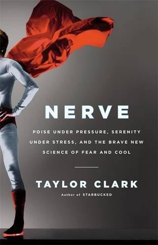 9780316042895: Nerve: Poise Under Pressure, Serenity Under Stress, and the Brave New Science of Fear and Cool