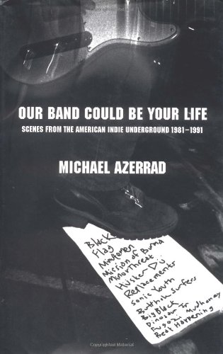 9780316063791: Our Band Could Be Your Life: Scenes from the American Indie Underground, 1981-1991