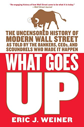 9780316066372: What Goes Up: The Uncensored History of Modern Wall Street as Told by the Bankers, Brokers, CEOs, and Scoundrels Who Made It Happen