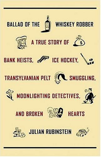 9780316071673: Ballad Of The Whiskey Robber: A True Story of Bank Heists, Ice Hockey, Transylvanian Pelt Smuggling, Moonlighting Detectives, and Broken Hearts