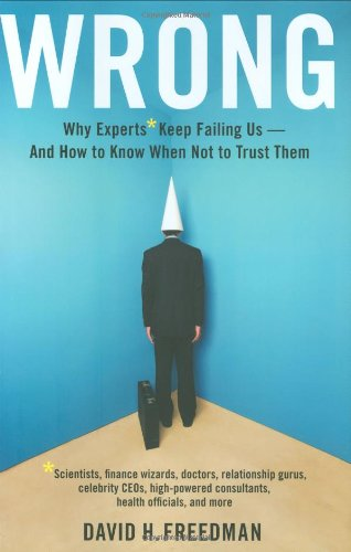 9780316087919: Wrong: Why Experts* Keep Failing Us-And How to Know When Not to Trust Them: Scientists, Finance Wizards, Doctors, Relationship Gurus, Celebrity Ceos, Freedman, David H ( Author ) Jun-10-2010 Hardcover