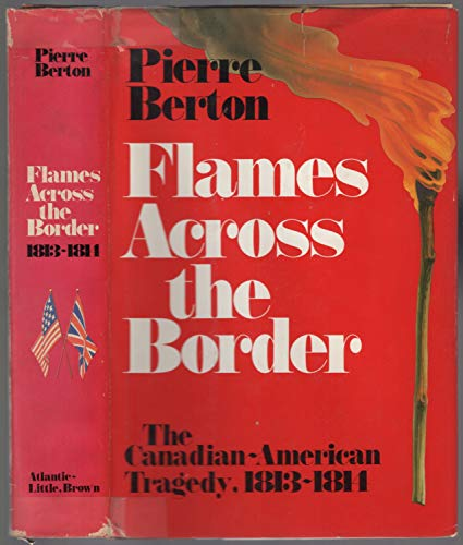 Flames Across the Border: The Canadian-American Tragedy, 1813-1814.: BERTON, Pierre.