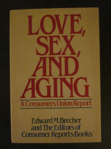 Love, Sex, and Aging: A Consumers Union Report: Brecher, Edward