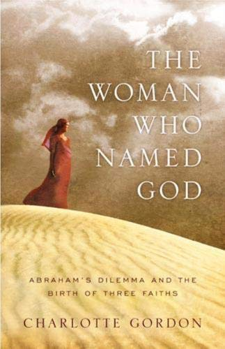 The Woman Who Named God: Abraham's Dilemma and the Birth of Three Faiths: Gordon, Charlotte