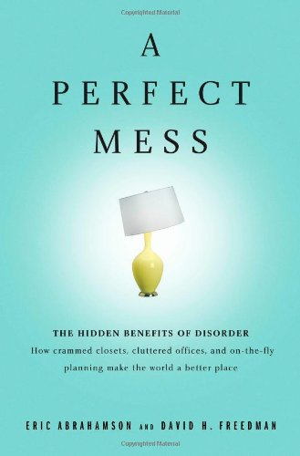9780316114752: A Perfect Mess: The Hidden Benefits of Disorder - How Crammed Closets, Cluttered Offices, and on-the-Fly Planning Make the World a Better Place