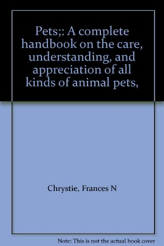 Pets : A Complete Handbook on the Care, Understanding, and Appreciation of All Kinds of Animal Pets...