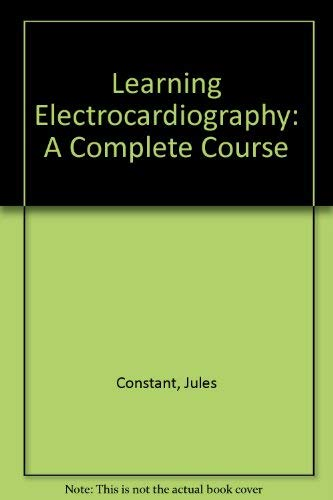 Learning Electrocardiography: A Complete Course: Constant, Jules