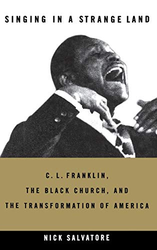 Singing in a Strange Land: C. L. Franklin, the Black Church, and the Transformation of America: ...