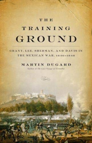The Training Ground: Grant, Lee, Sherman, and Davis in the Mexican War, 1846-1848: Dugard, Martin